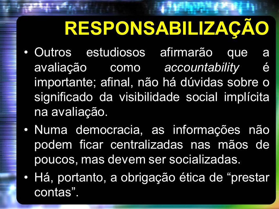 RESPONSABILIZAÇÃO Outros estudiosos afirmarão que a avaliação como accountability é importante; afinal, não há dúvidas sobre o significado da visibilidade social implícita na avaliação.