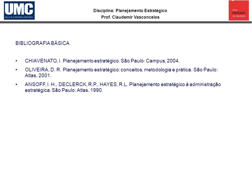 Disciplina: Planejamento Estratégico Prof. Claudemir Vasconcelos BIBLIOGRAFIA BÁSICA CHIAVENATO, I. Planejamento estratégico. São Paulo: Campus, 2004.