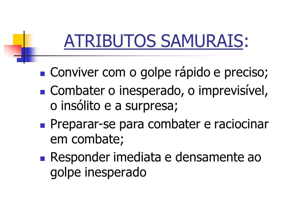 ATRIBUTOS SAMURAIS: Conviver com o golpe rápido e preciso; Combater o inesperado, o imprevisível, o insólito e a surpresa; Preparar-se para combater e