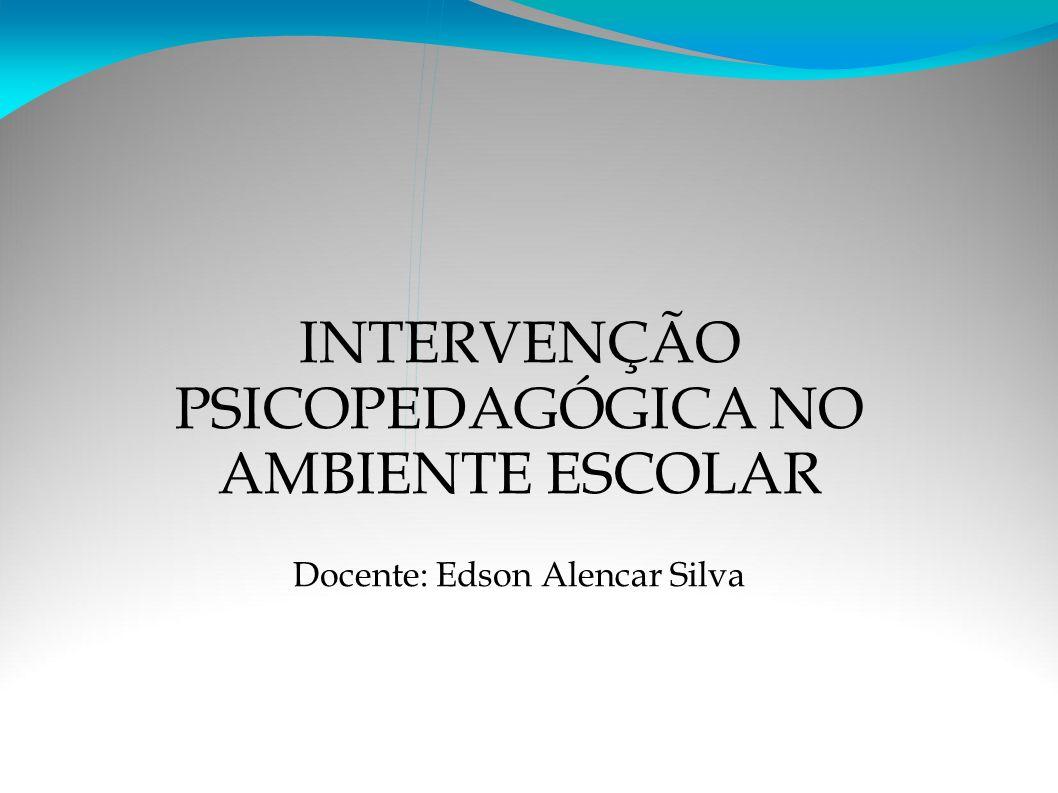 INTERVENÇÃO PSICOPEDAGÓGICA NO AMBIENTE ESCOLAR Docente: Edson Alencar Silva