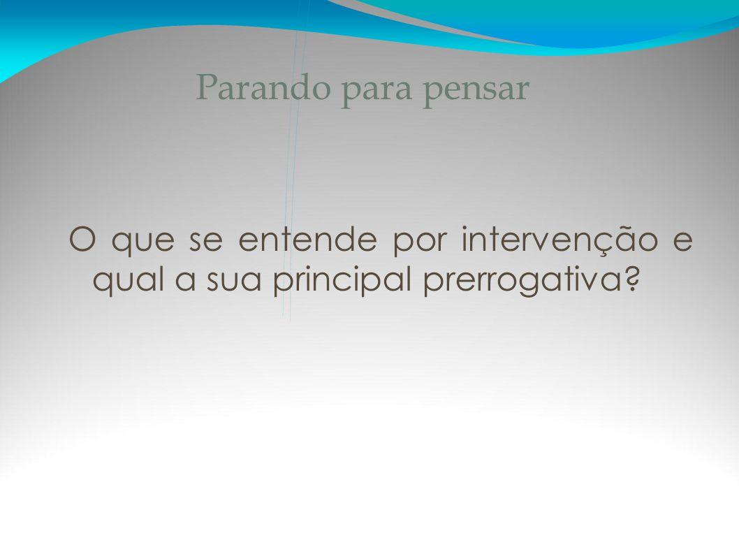 Parando para pensar O que se entende por intervenção e qual a sua principal prerrogativa?