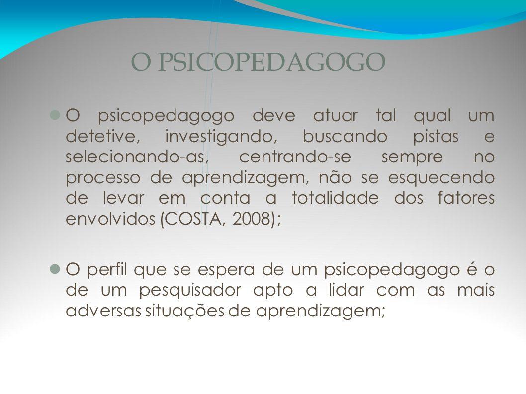 O PSICOPEDAGOGO O psicopedagogo deve atuar tal qual um detetive, investigando, buscando pistas e selecionando-as, centrando-se sempre no processo de a