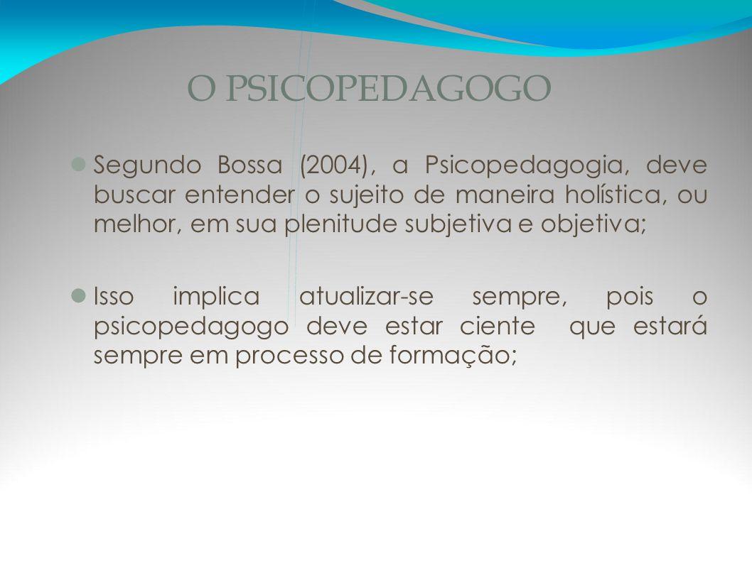O PSICOPEDAGOGO Segundo Bossa (2004), a Psicopedagogia, deve buscar entender o sujeito de maneira holística, ou melhor, em sua plenitude subjetiva e o