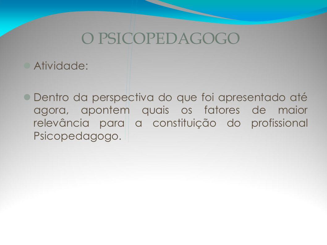 O PSICOPEDAGOGO Atividade: Dentro da perspectiva do que foi apresentado até agora, apontem quais os fatores de maior relevância para a constituição do