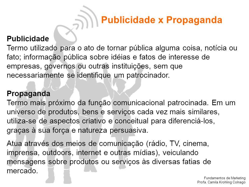 Fundamentos de Marketing Profa. Camila Krohling Colnago Publicidade x Propaganda Publicidade Termo utilizado para o ato de tornar pública alguma coisa