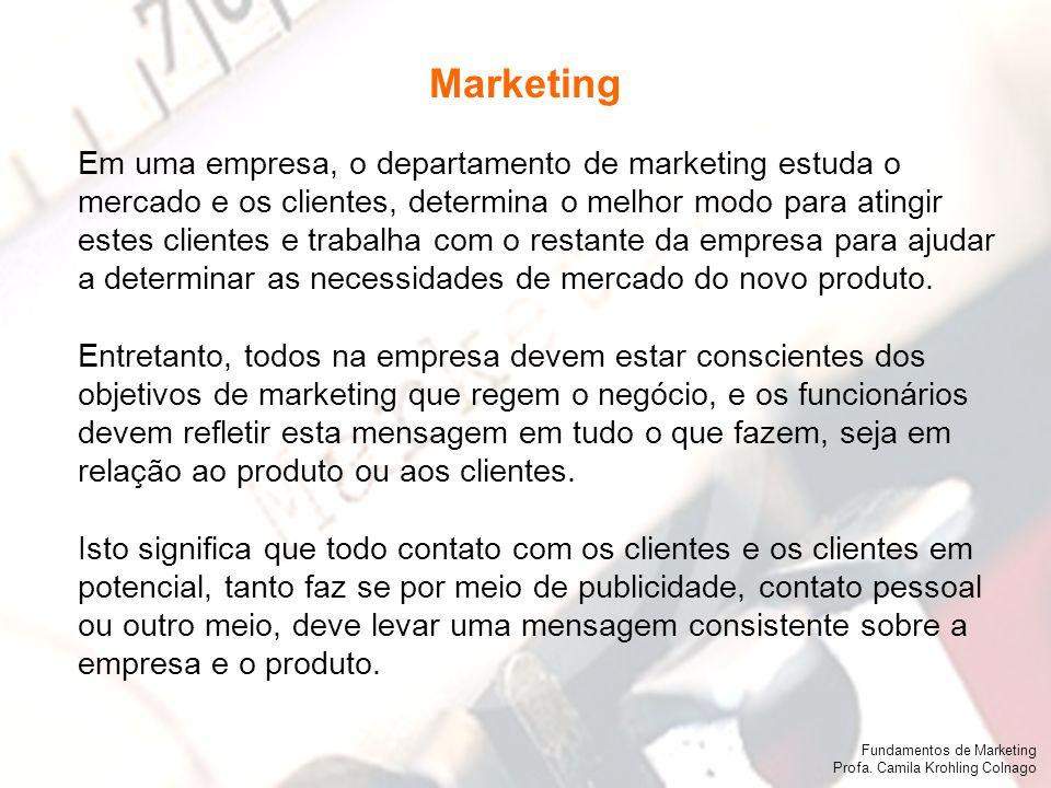 Fundamentos de Marketing Profa. Camila Krohling Colnago Em uma empresa, o departamento de marketing estuda o mercado e os clientes, determina o melhor
