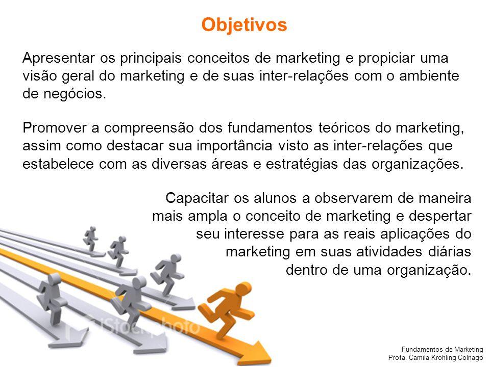 Fundamentos de Marketing Profa. Camila Krohling Colnago Objetivos Apresentar os principais conceitos de marketing e propiciar uma visão geral do marke