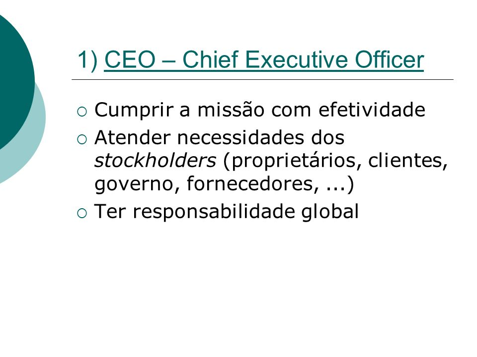 1) CEO – Chief Executive Officer Cumprir a missão com efetividade Atender necessidades dos stockholders (proprietários, clientes, governo, fornecedore