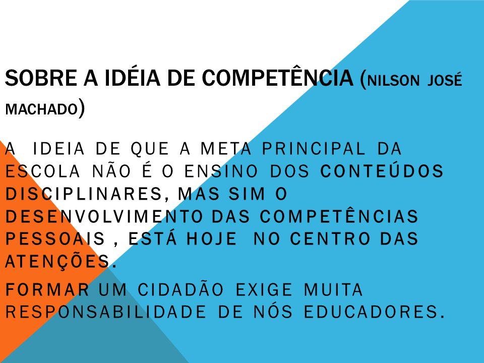 SOBRE A IDÉIA DE COMPETÊNCIA ( NILSON JOSÉ MACHADO ) A IDEIA DE QUE A META PRINCIPAL DA ESCOLA NÃO É O ENSINO DOS CONTEÚDOS DISCIPLINARES, MAS SIM O D