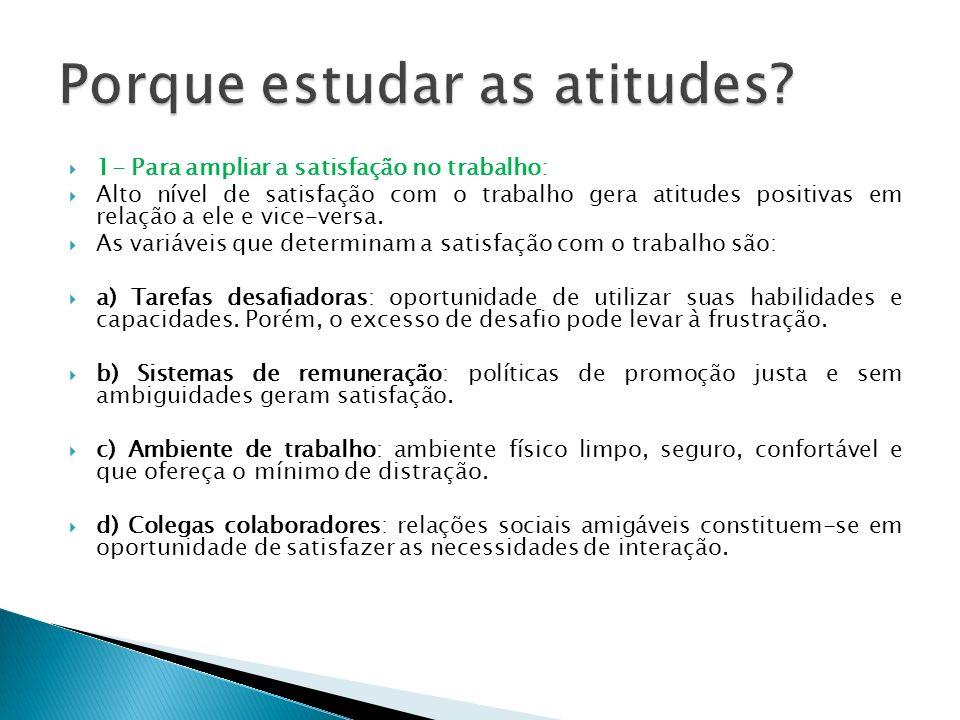 1- Para ampliar a satisfação no trabalho: Alto nível de satisfação com o trabalho gera atitudes positivas em relação a ele e vice-versa. As variáveis