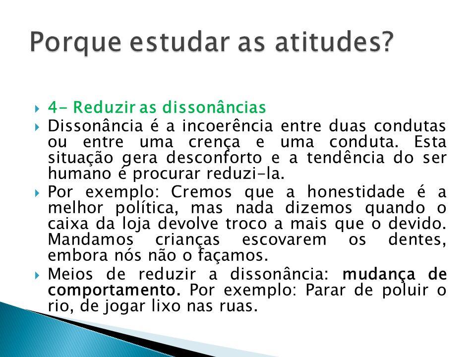 4- Reduzir as dissonâncias Dissonância é a incoerência entre duas condutas ou entre uma crença e uma conduta. Esta situação gera desconforto e a tendê