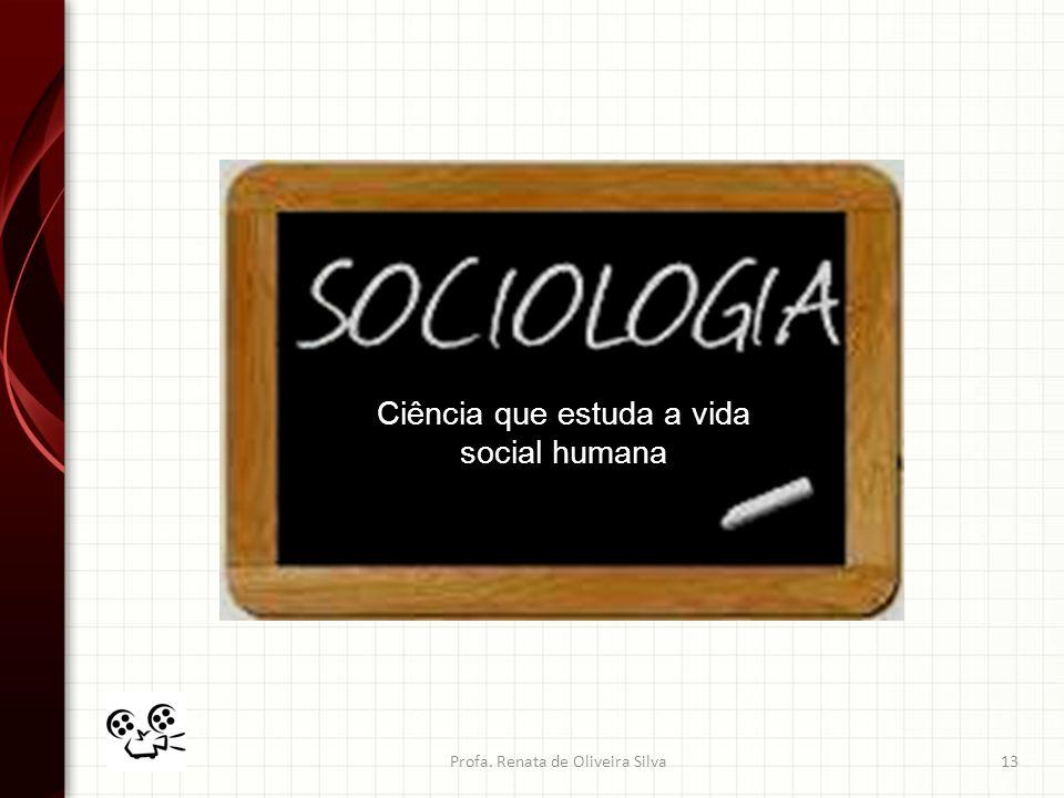 Profa. Renata de Oliveira Silva13 Ciência que estuda a vida social humana