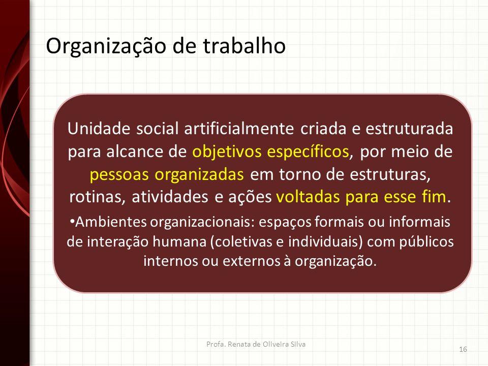 Organização de trabalho Profa. Renata de Oliveira Silva 16 Unidade social artificialmente criada e estruturada para alcance de objetivos específicos,