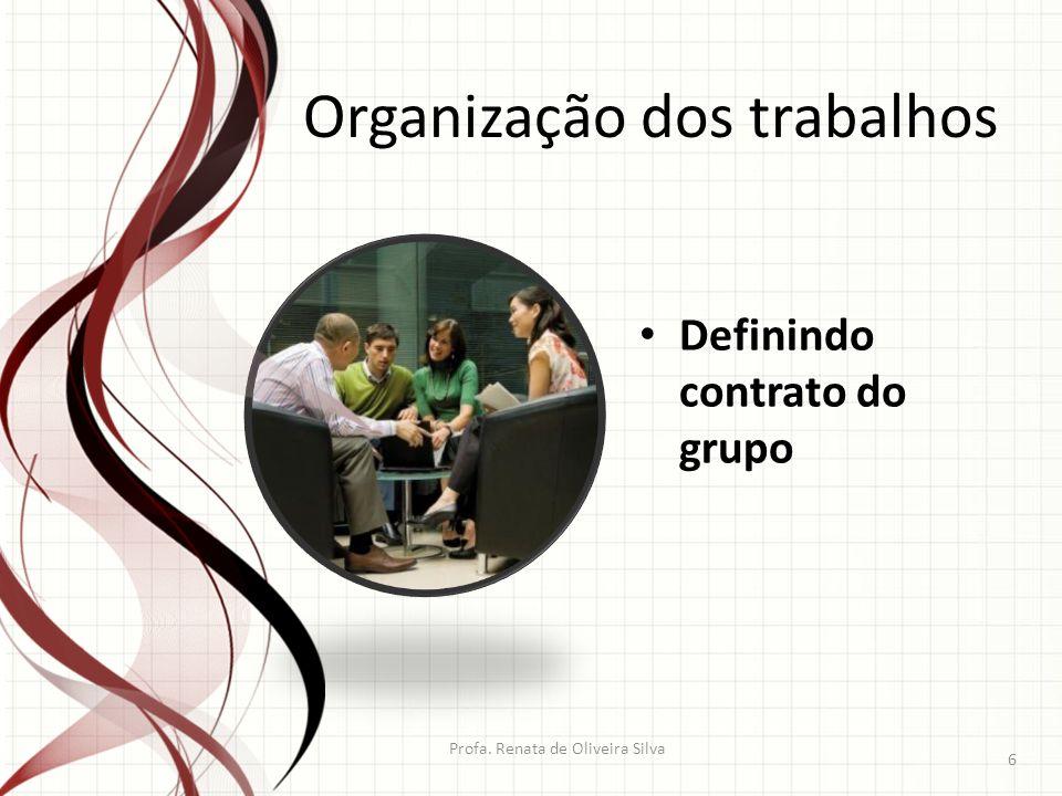 Profa. Renata de Oliveira Silva 6 Organização dos trabalhos Definindo contrato do grupo