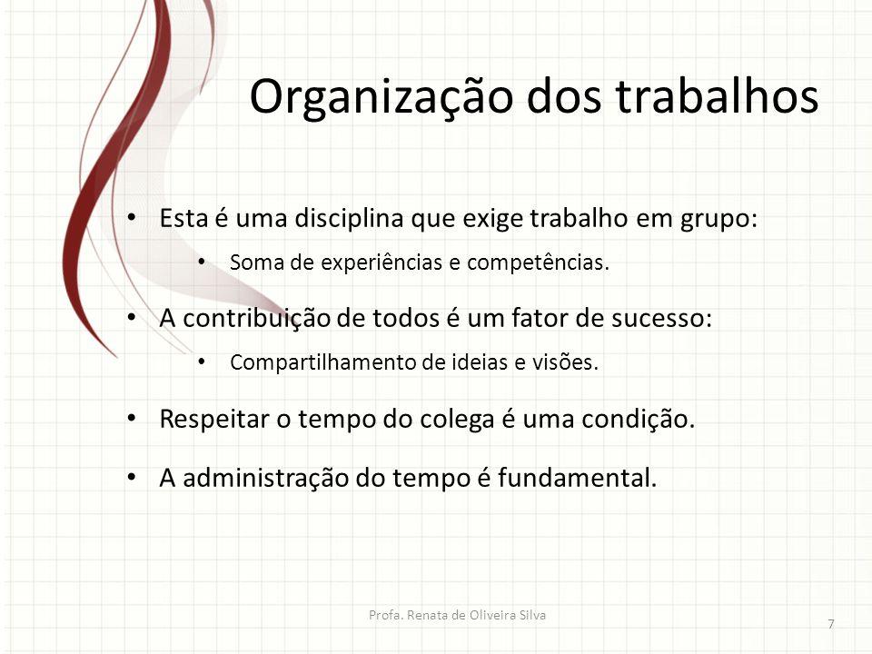 Organização dos trabalhos Profa. Renata de Oliveira Silva 7 Esta é uma disciplina que exige trabalho em grupo: Soma de experiências e competências. A
