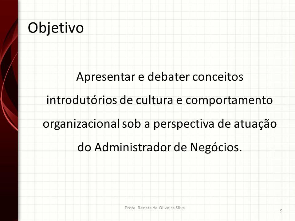 Objetivo Profa. Renata de Oliveira Silva 9 Apresentar e debater conceitos introdutórios de cultura e comportamento organizacional sob a perspectiva de