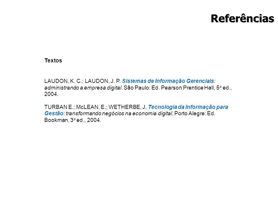 Referências Textos LAUDON, K. C.; LAUDON, J. P. Sistemas de Informação Gerenciais: administrando a empresa digital. São Paulo: Ed. Pearson Prentice Ha