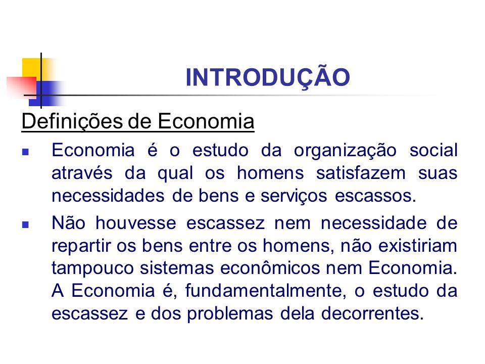 INTRODUÇÃO Definições de Economia Economia é o estudo da organização social através da qual os homens satisfazem suas necessidades de bens e serviços