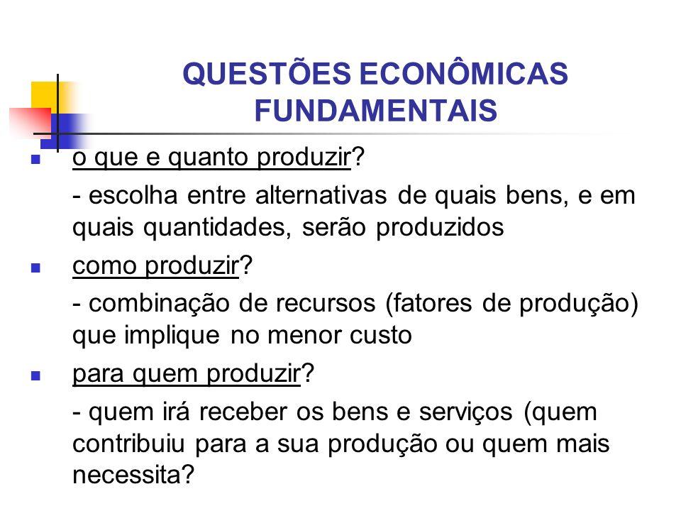 QUESTÕES ECONÔMICAS FUNDAMENTAIS o que e quanto produzir? - escolha entre alternativas de quais bens, e em quais quantidades, serão produzidos como pr