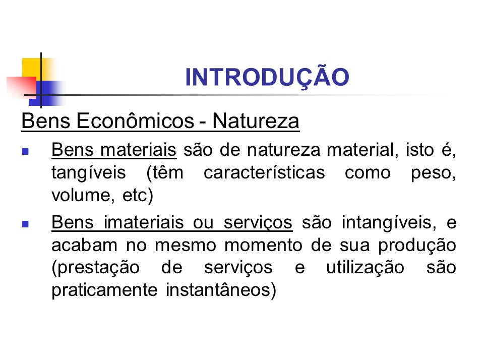 INTRODUÇÃO Bens Econômicos - Natureza Bens materiais são de natureza material, isto é, tangíveis (têm características como peso, volume, etc) Bens ima