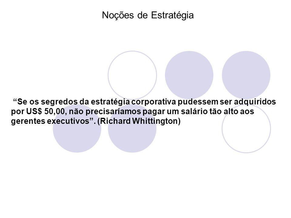 Noções de Estratégia Se os segredos da estratégia corporativa pudessem ser adquiridos por US$ 50,00, não precisaríamos pagar um salário tão alto aos g