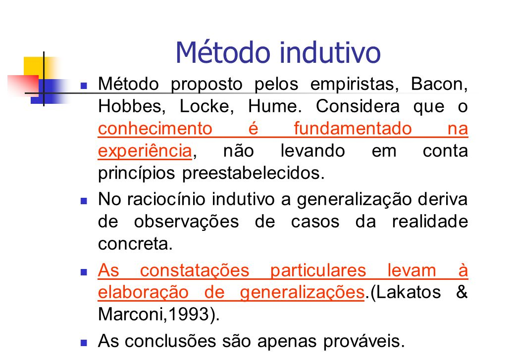 Método indutivo Método proposto pelos empiristas, Bacon, Hobbes, Locke, Hume. Considera que o conhecimento é fundamentado na experiência, não levando