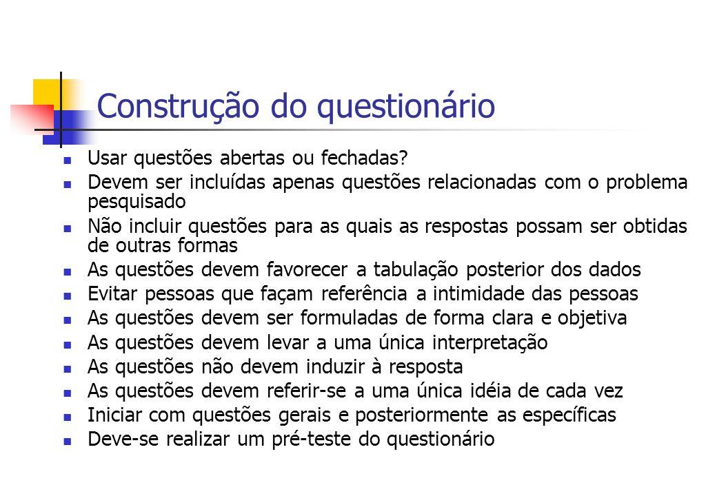 Construção do questionário Usar questões abertas ou fechadas? Devem ser incluídas apenas questões relacionadas com o problema pesquisado Não incluir q