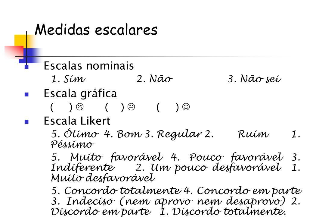 Medidas escalares Escalas nominais 1. Sim 2. Não3. Não sei Escala gráfica ( ) ( ) ( ) Escala Likert 5. Ótimo 4. Bom 3. Regular2. Ruim 1. Péssimo 5. Mu