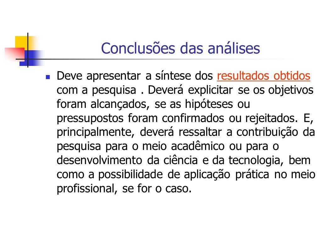 Conclusões das análises Deve apresentar a síntese dos resultados obtidos com a pesquisa. Deverá explicitar se os objetivos foram alcançados, se as hip