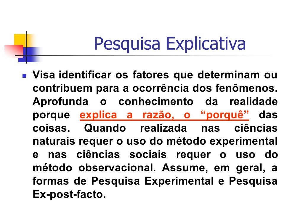 Pesquisa Explicativa Visa identificar os fatores que determinam ou contribuem para a ocorrência dos fenômenos. Aprofunda o conhecimento da realidade p