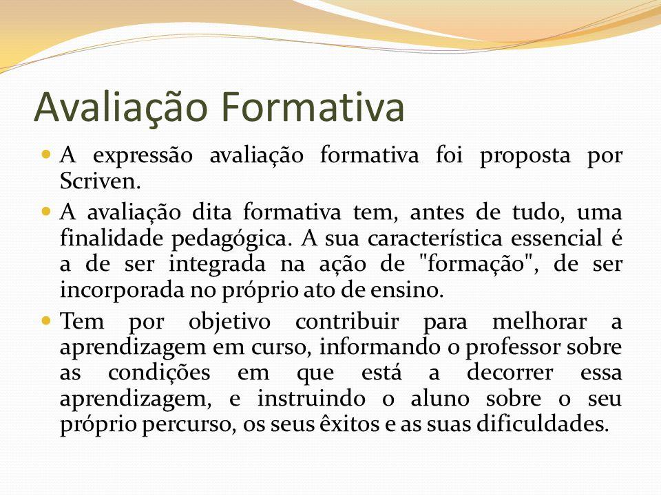 Avaliação Formativa A expressão avaliação formativa foi proposta por Scriven. A avaliação dita formativa tem, antes de tudo, uma finalidade pedagógica