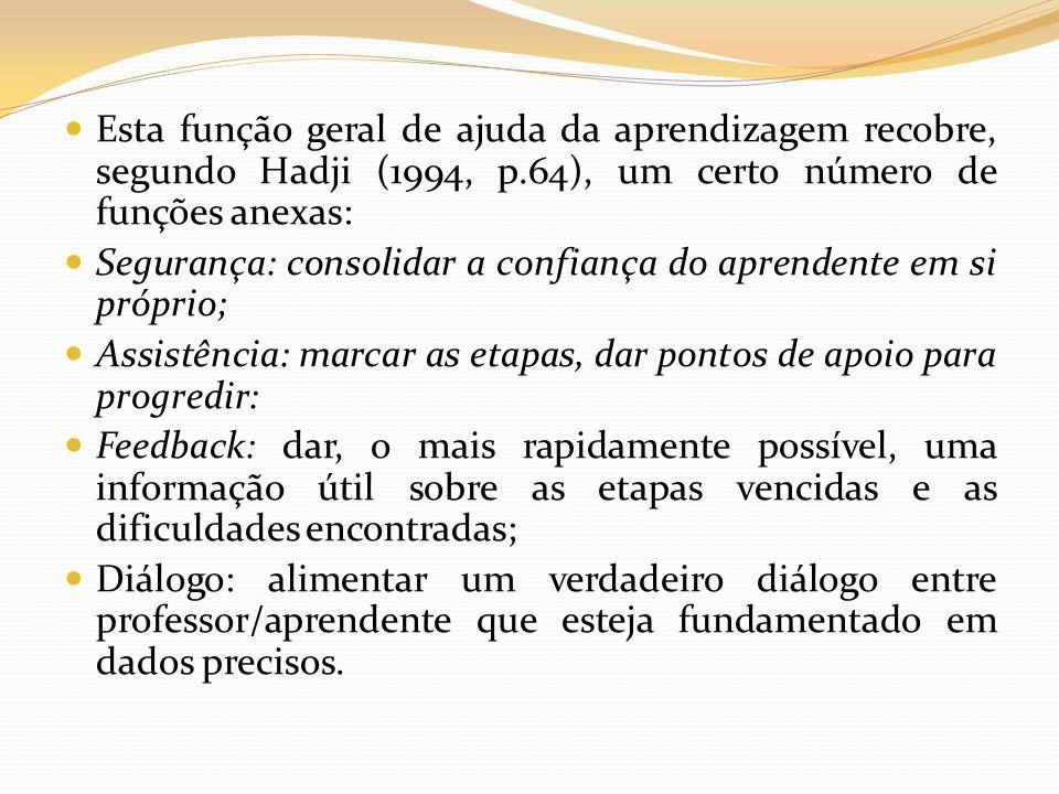 Esta função geral de ajuda da aprendizagem recobre, segundo Hadji (1994, p.64), um certo número de funções anexas: Segurança: consolidar a confiança d