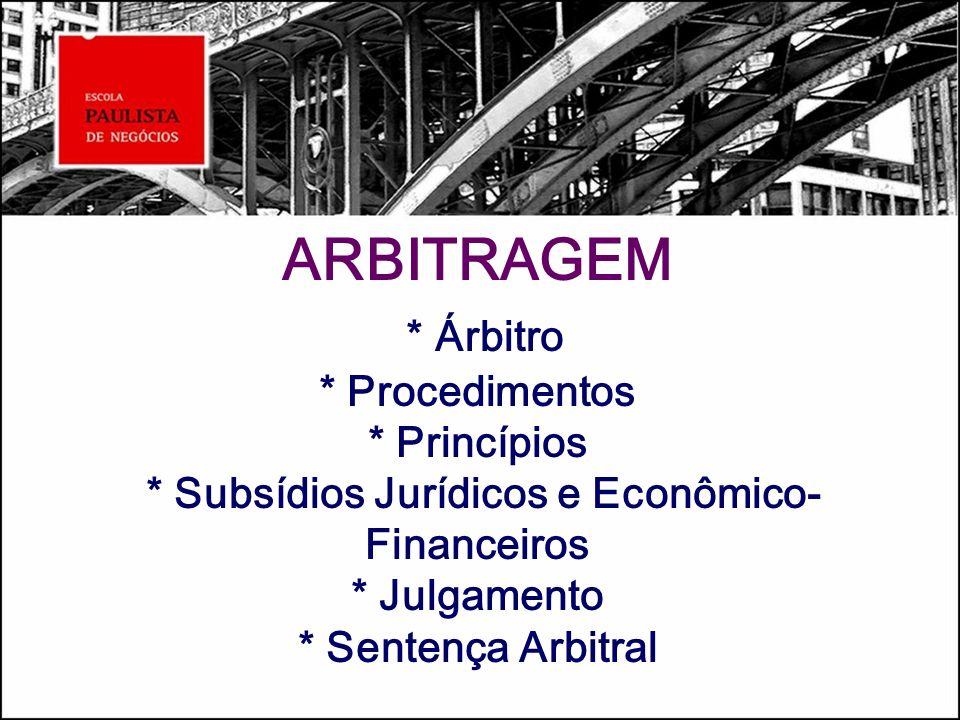 ARBITRAGEM * Árbitro * Procedimentos * Princípios * Subsídios Jurídicos e Econômico- Financeiros * Julgamento * Sentença Arbitral