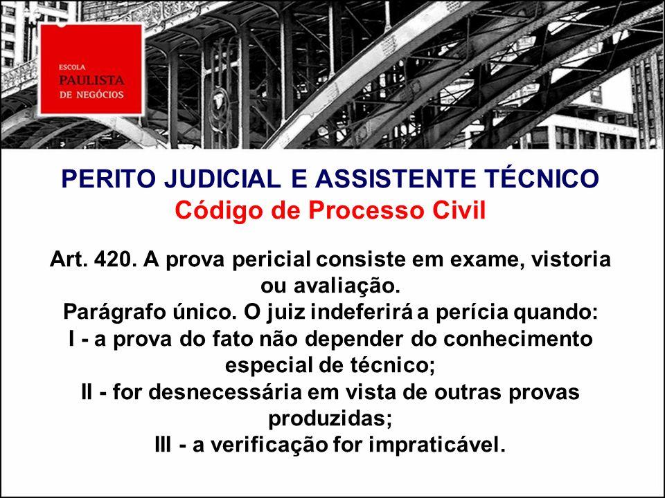 PERITO JUDICIAL E ASSISTENTE TÉCNICO Código de Processo Civil Art. 420. A prova pericial consiste em exame, vistoria ou avaliação. Parágrafo único. O