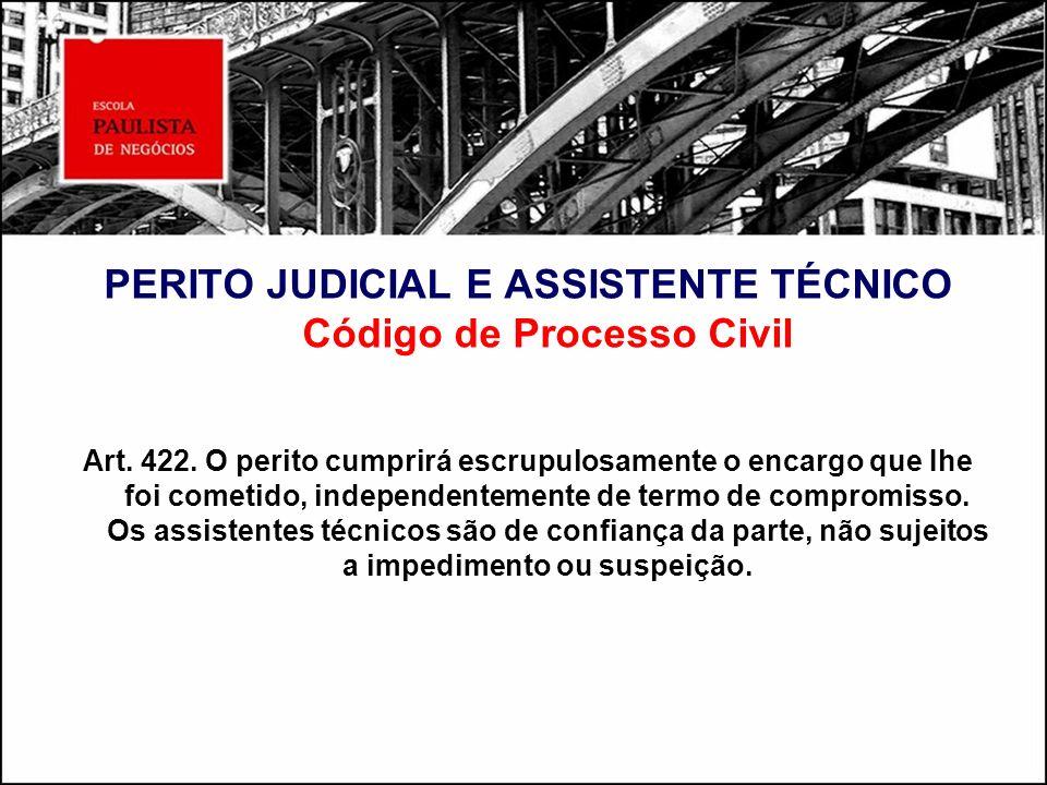 PERITO JUDICIAL E ASSISTENTE TÉCNICO Código de Processo Civil Art. 422. O perito cumprirá escrupulosamente o encargo que Ihe foi cometido, independent