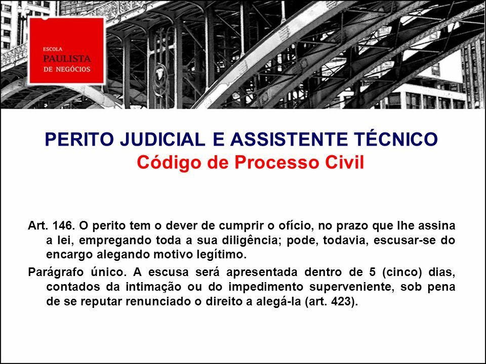 PERITO JUDICIAL E ASSISTENTE TÉCNICO Código de Processo Civil Art. 146. O perito tem o dever de cumprir o ofício, no prazo que Ihe assina a lei, empre