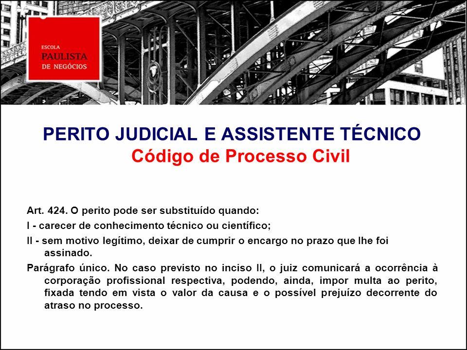 PERITO JUDICIAL E ASSISTENTE TÉCNICO Código de Processo Civil Art. 424. O perito pode ser substituído quando: I - carecer de conhecimento técnico ou c
