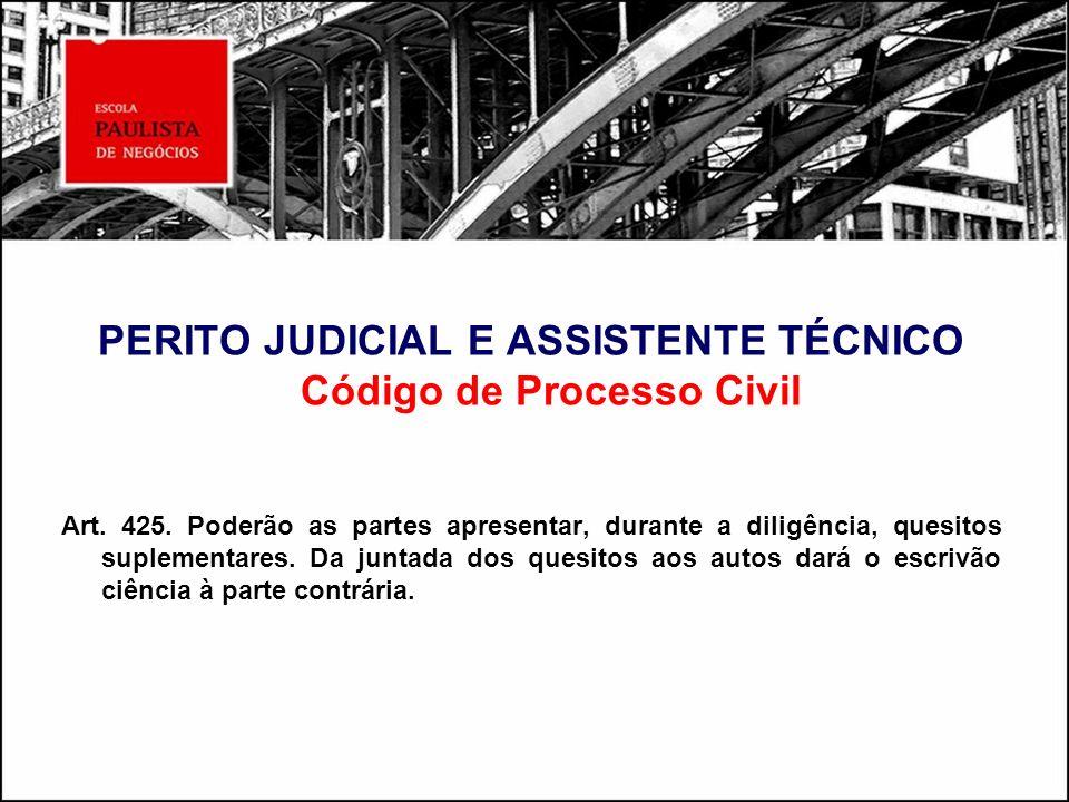PERITO JUDICIAL E ASSISTENTE TÉCNICO Código de Processo Civil Art. 425. Poderão as partes apresentar, durante a diligência, quesitos suplementares. Da