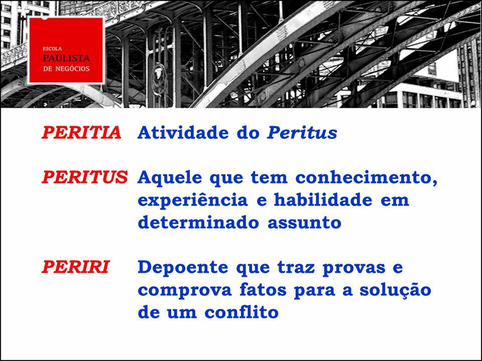 PERITIA Atividade do Peritus PERITUS Aquele que tem conhecimento, experiência e habilidade em determinado assunto PERIRI Depoente que traz provas e co