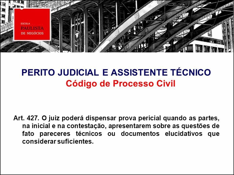 PERITO JUDICIAL E ASSISTENTE TÉCNICO Código de Processo Civil Art. 427. O juiz poderá dispensar prova pericial quando as partes, na inicial e na conte