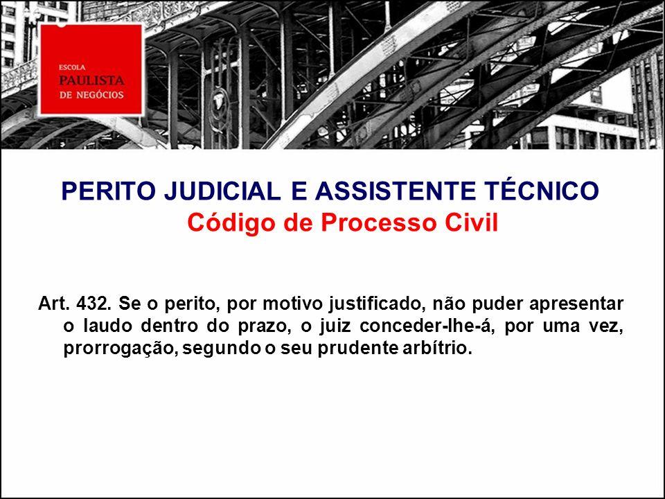 PERITO JUDICIAL E ASSISTENTE TÉCNICO Código de Processo Civil Art. 432. Se o perito, por motivo justificado, não puder apresentar o laudo dentro do pr