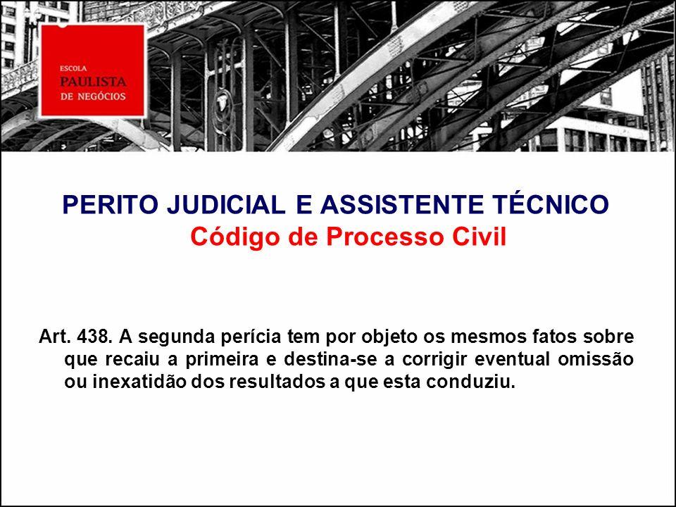 PERITO JUDICIAL E ASSISTENTE TÉCNICO Código de Processo Civil Art. 438. A segunda perícia tem por objeto os mesmos fatos sobre que recaiu a primeira e