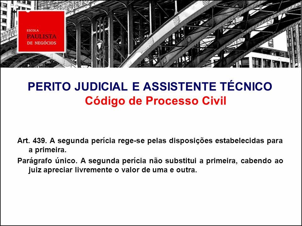 PERITO JUDICIAL E ASSISTENTE TÉCNICO Código de Processo Civil Art. 439. A segunda perícia rege-se pelas disposições estabelecidas para a primeira. Par