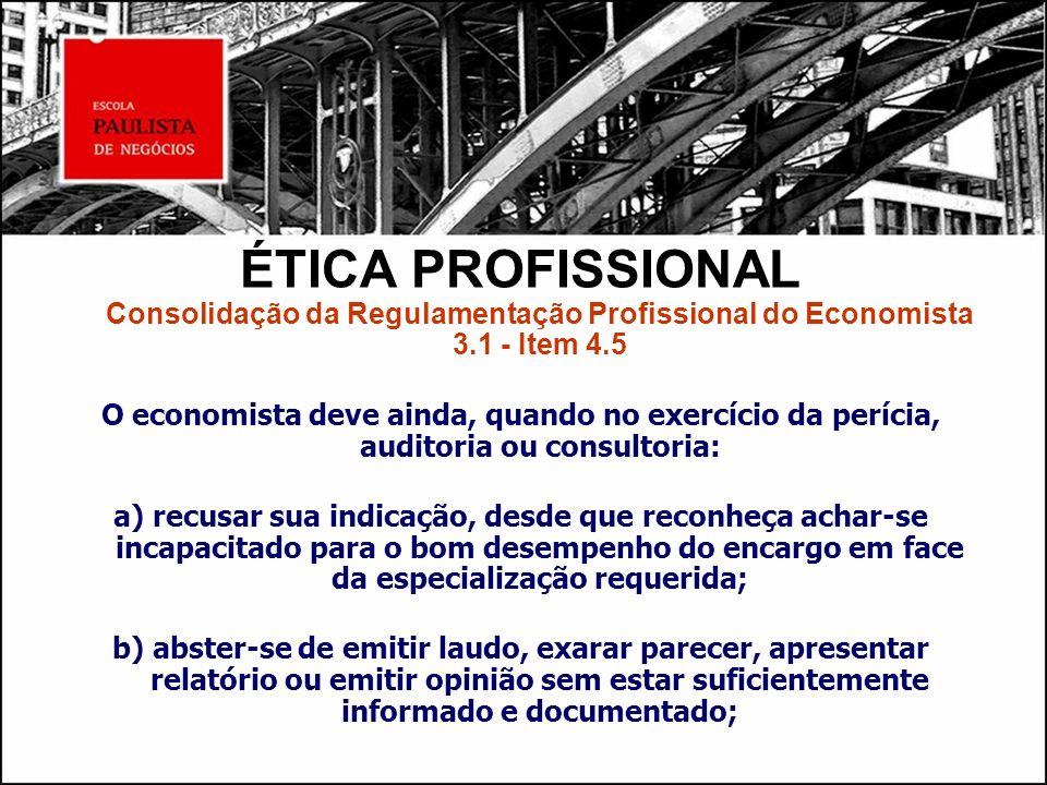 ÉTICA PROFISSIONAL Consolidação da Regulamentação Profissional do Economista 3.1 - Item 4.5 O economista deve ainda, quando no exercício da perícia, a