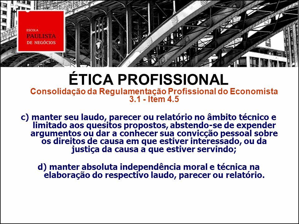 ÉTICA PROFISSIONAL Consolidação da Regulamentação Profissional do Economista 3.1 - Item 4.5 c) manter seu laudo, parecer ou relatório no âmbito técnic