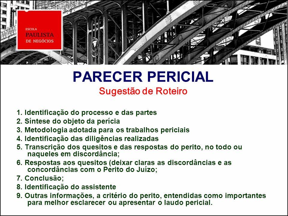 PARECER PERICIAL Sugestão de Roteiro 1. Identificação do processo e das partes 2. Síntese do objeto da perícia 3. Metodologia adotada para os trabalho
