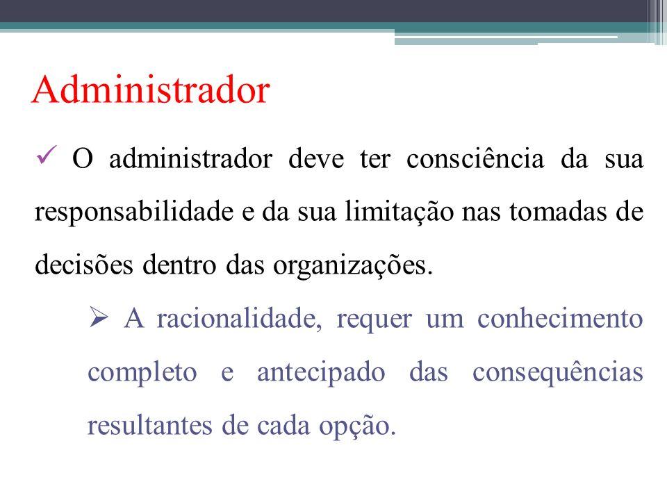 Administrador O administrador deve ter consciência da sua responsabilidade e da sua limitação nas tomadas de decisões dentro das organizações. A racio