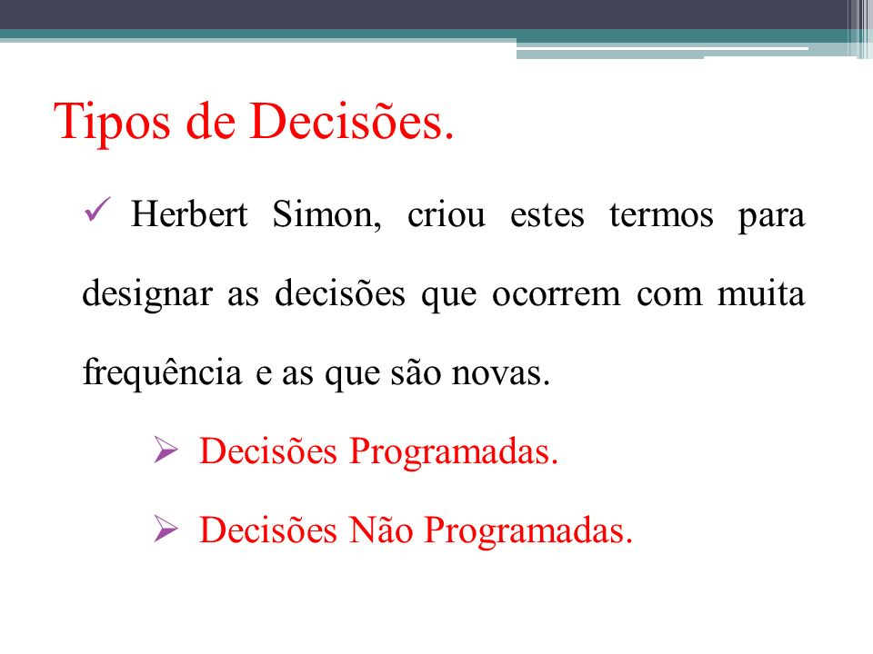 Tipos de Decisões. Herbert Simon, criou estes termos para designar as decisões que ocorrem com muita frequência e as que são novas. Decisões Programad