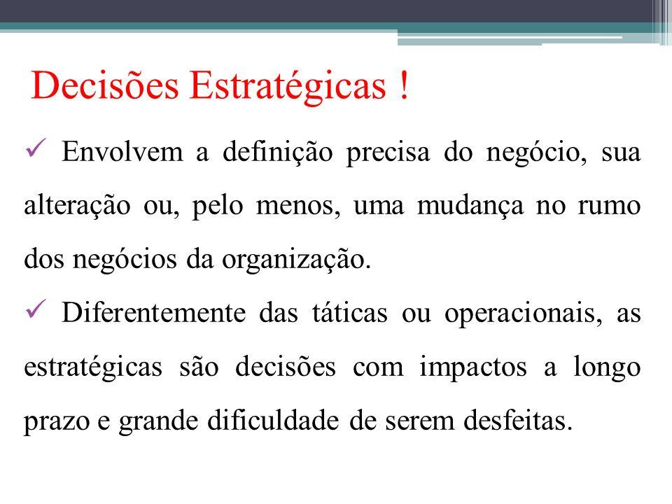 Decisões Estratégicas ! Envolvem a definição precisa do negócio, sua alteração ou, pelo menos, uma mudança no rumo dos negócios da organização. Difere