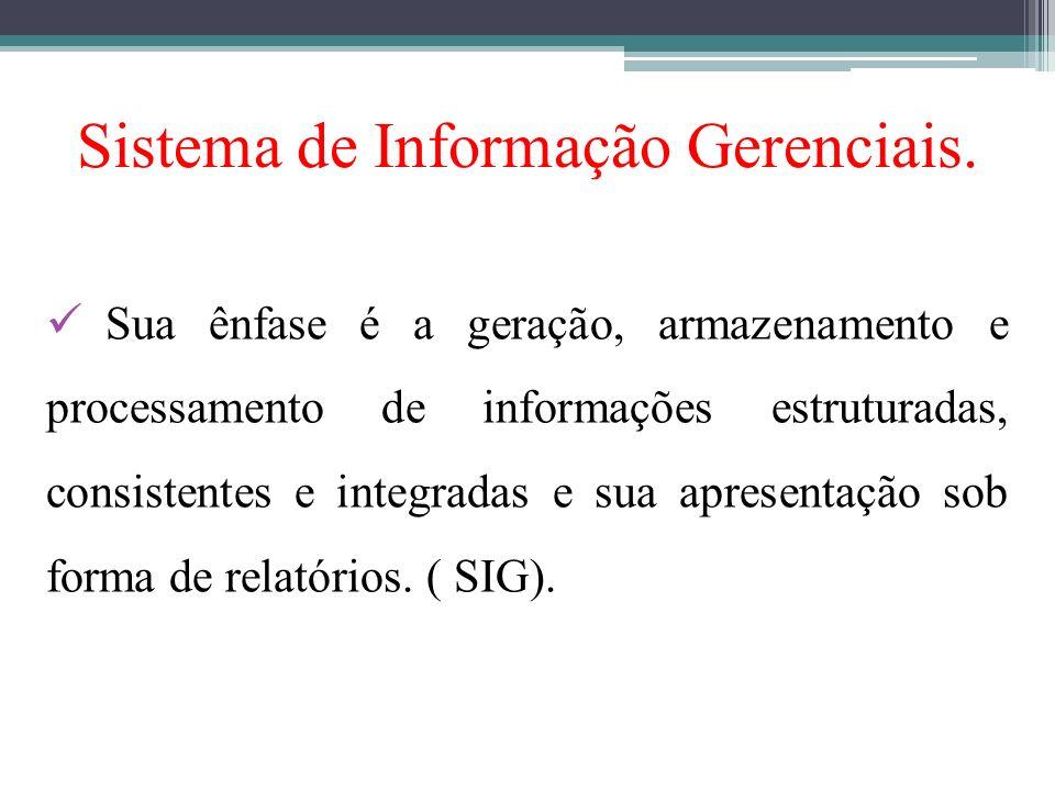 Sistema de Informação Gerenciais. Sua ênfase é a geração, armazenamento e processamento de informações estruturadas, consistentes e integradas e sua a